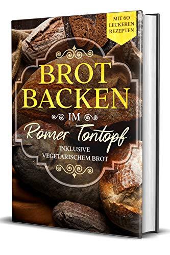 Brot backen im Römer Tontopf: Mit 60 leckeren Rezepten - Inklusive vegetarischem Brot
