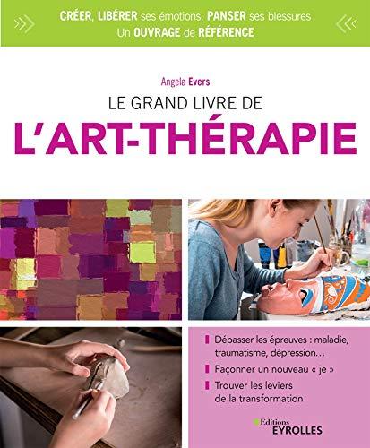 Le grand livre de l'art-thérapie: Dépasser les épreuves : maladie, traumatisme, dépression... Façonner un nouveau 'je'. Trouver les leviers de la transformation