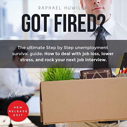 Got Fired?: The Ultimate Step by Step Unemployment Survival Guide: How to Deal with Job Loss, Lower Stress, and Rock Your Next Job Interview. audiobook cover art