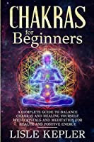 Chakras for Beginners: A Complete Guide to Balance Chakras and Healing Yourself with Crystals and Meditation for Health and Positive Energy