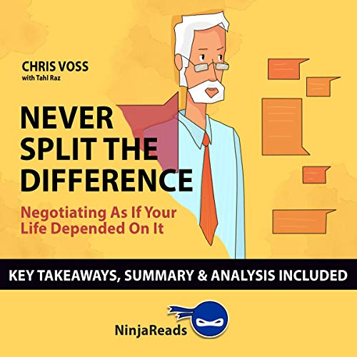 Summary of Never Split the Difference: Negotiating as if Your Life Depended on It by Chris Voss with Tahl Raz: Key Takeaways & Analysis Included