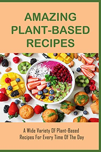 Amazing Plant-Based Recipes: A Wide Variety Of Plant-Based Recipes For Every Time Of The Day: Easy Plant-Based Dinner Ideas (English Edition)