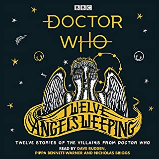Doctor Who: Twelve Angels Weeping     Twelve Stories of the Villains from Doctor Who              By:                                                                                                                                 Dave Rudden                               Narrated by:                                                                                                                                 Dave Rudden,                                                                                        Nicholas Briggs,                                                                                        Pippa Bennett-Warner                      Length: 8 hrs and 50 mins     8 ratings     Overall 4.6