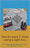 How to paint T-shirts using a light box.: A simple way to create your own hand-painted T-shirts. (English Edition)