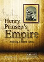 Henry Prinsep's Empire: Framing a Distant Colony (ANU Lives Series in Biography)