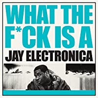 What the F*ck Is a Jay Electronica by Jay Electronica (2011-04-10)