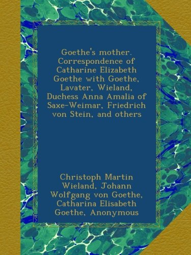Goethe's mother. Correspondence of Catharine Elizabeth Goethe with Goethe, Lavater, Wieland, Duchess Anna Amalia of Saxe-Weimar, Friedrich von Stein, and others
