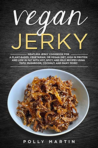 Vegan Jerky: Meatless Jerky Cookbook For A Plant-Based, Vegetarian, or Vegan Diet, High In Protein and Low in Fat With Hot, Spicy, and Mild Recipes Using Tofu, Mushroom, Seitan, and Many More!