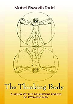 The Thinking Body: A Study of the Balancing Forces of Dynamic Man by [Mable Ellsworth Todd, E. G. Bracket]