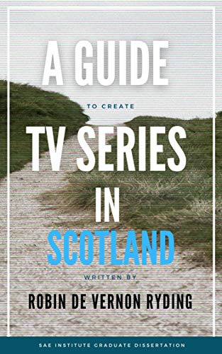 A Guide to Creating a TV Series in Scotland (English Edition)