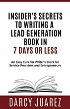 Insiders Secrets to Writing a Lead Generation Book in 7 Days or Less: An Easy Cure For Writer's Block For Service Providers and Entrepreneurs
