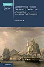 Distributive Justice and World Trade Law: A Political Theory of International Trade Regulation (Cambridge International Trade and Economic Law Book 36)