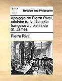Apologie de Pierre Rival, ministre de la chapelle françoise au palais de St. James. (French Edition)