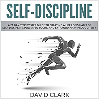Self-Discipline: A 21-Day Step-by-Step Guide to Creating a Life-Long Habit of Self-Discipline, Powerful Focus, and Extraordinary Productivity                   By:                                                                                                                                 David Clark                               Narrated by:                                                                                                                                 Roland Purdy                      Length: 1 hr and 18 mins     56 ratings     Overall 4.4