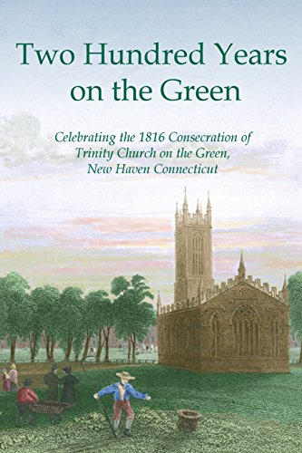 Two Hundred Years on the Green: Celebrating the Consecration of Trinity Episcopal Church on the Green, New Haven, Connecticut