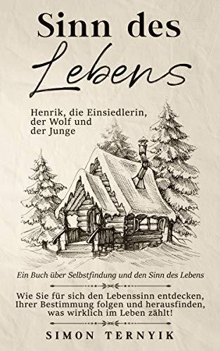 Sinn des Lebens. Henrik, die Einsiedlerin, der Wolf & der Junge. Ein Buch über Selbstfindung & den Sinn des Lebens. Wie Sie den Lebenssinn entdecken & herausfinden was wirklich zählt im Leben