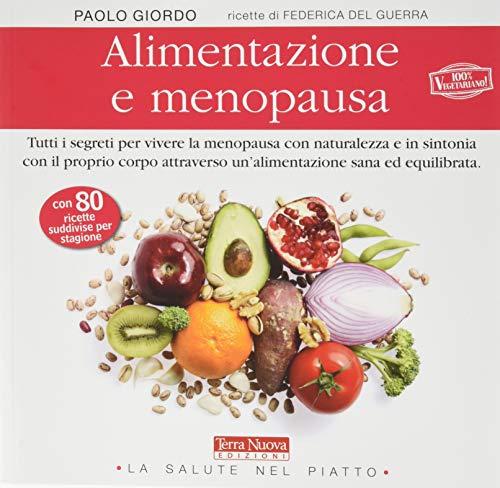 Alimentazione e menopausa. Tutti i segreti per vivere la menopausa con naturalezza e in sintonia con il proprio corpo attraverso un'alimentazione sana ed equilibrata