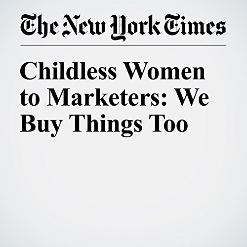 Childless Women to Marketers: We Buy Things Too audiobook cover art