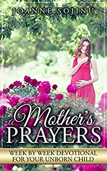 A Mother's Prayers: Week by Week Devotional for Your Unborn Child by [Joanne Sojinu]
