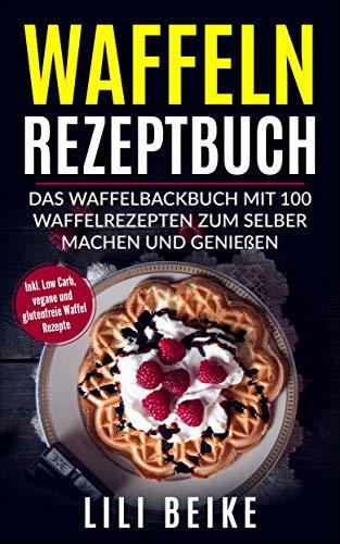Waffeln Rezeptbuch: Das Waffelbackbuch mit 100 Waffelrezepten zum selber machen und genießen - Inkl. Low Carb, vegane und glutenfreie Waffel Rezepte