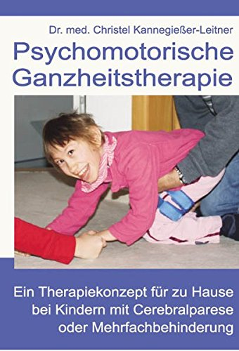 Psychomotorische Ganzheitstherapie: Ein Therapiekonzept für zu Hause bei Kindern mit Cerebralparese oder Mehrfachbehinderung