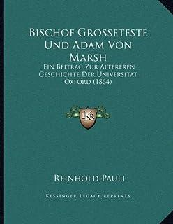 Bischof Grosseteste Und Adam Von Marsh: Ein Beitrag Zur Altereren Geschichte Der Universitat Oxford (1864)