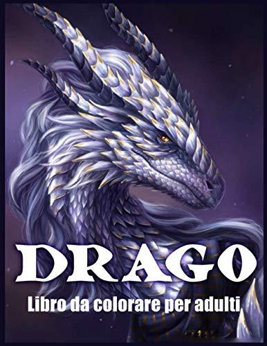 Drago Libro Da Colorare Per Adulti: Disegni e Modelli di Draghi Per Alleviare lo Stress e Rilassarsi (Libri da Colorare Fantasy)