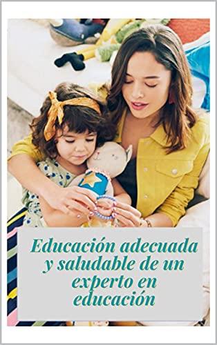 Educación adecuada y saludable de un experto en educación: Tratamiento psicológico, educativo, sanitario y social del niño hasta que llega a la etapa universitaria