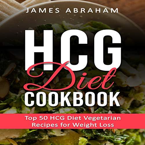 HCG Diet Cookbook: Top 50 HCG Diet Vegetarian Recipes for Weight Loss audiobook cover art