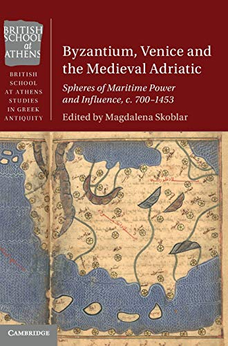 Byzantium, Venice and the Medieval Adriatic: Spheres of Maritime Power and Influence, c. 700-1453 (British School at Athens Studies in Greek Antiquity)