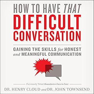 How to Have That Difficult Conversation     Gaining the Skills for Honest and Meaningful Communication              Written by:                                                                                                                                 Henry Cloud,                                                                                        John Townsend                               Narrated by:                                                                                                                                 Henry Cloud                      Length: 2 hrs and 41 mins     1 rating     Overall 5.0
