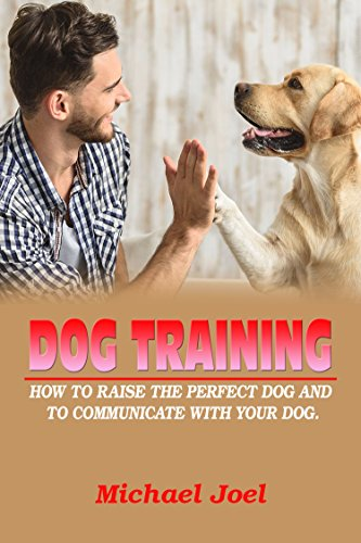 DOG TRAINING:HOW TO RAISE THE PERFECT DOG AND TO COMMUNICATE WITH YOUR DOG (English Edition)