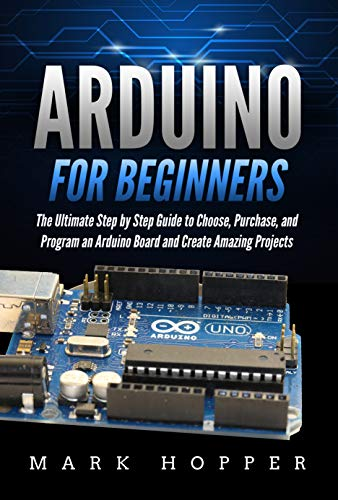 Arduino for Beginners: The Ultimate Step by Step Guide to Choose, Purchase, and Program an Arduino Board and Create Amazing Projects (English Edition)