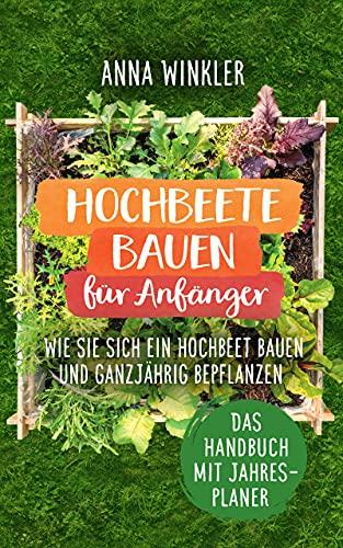 Hochbeete bauen für Anfänger : Wie Sie sich ein Hochbeet bauen und ganzjährig bepflanzen - Das Handbuch mit Jahresplaner