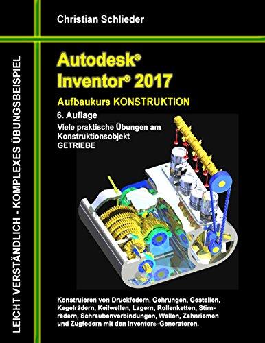 Autodesk Inventor 2017 - Aufbaukurs Konstruktion: Viele praktische Übungen am Konstruktionsobjekt GETRIEBE