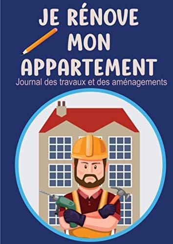 Je rénove mon appartement - journal des travaux et des aménagements: Notez les travaux et les budgets de rénovation de votre appartement - Annuaire des prestataires - calendrier d'entretien