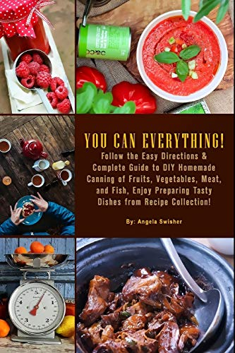 YOU CAN EVERYTHING! Follow the Easy Directions & Complete Guide to DIY Homemade Canning of Fruits, Vegetables, Meat, and Fish, Enjoy Preparing Tasty Dishes from Recipe Collection!: (Confiture Pot)