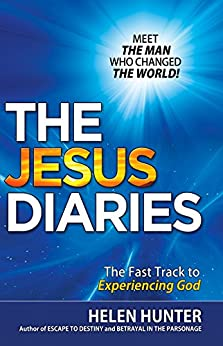 THE JESUS DIARIES: MEET THE MAN WHO CHANGED THE WORLD! The Fast Track to Experiencing God by [Helen Hunter]