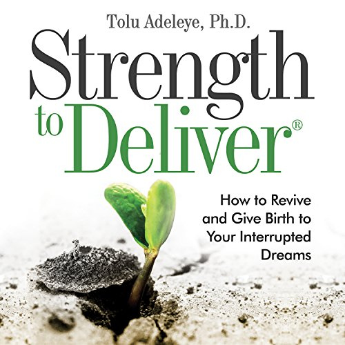 Strength to Deliver: How to Revive and Give Birth to Your Interrupted Dreams cover art