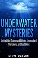 Underwater Mysteries: Unidentified Submerged Objects, Unexplained Phenomena, and Lost Cities