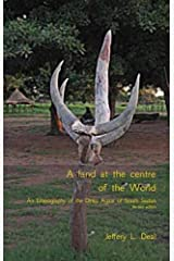 A Land at the Centre of the World: An Ethnography of the Dinka Agaar of South Sudan by Jeffery Deal (2011-08-28) Paperback