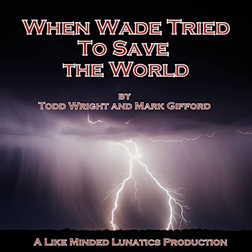 When Wade Tried to Save the World     A Like Minded Lunatics Production              De :                                                                                                                                 Todd Wright,                                                                                        Mark Gifford                               Lu par :                                                                                                                                 Todd Wright,                                                                                        Mark Gifford                      Durée : 1 h et 9 min     Pas de notations     Global 0,0