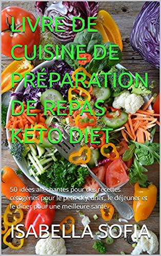 LIVRE DE CUISINE DE PRÉPARATION DE REPAS KETO DIET: 50 idées alléchantes pour des recettes cétogènes pour le petit-déjeuner, le déjeuner et le dîner pour une meilleure santé (French Edition)