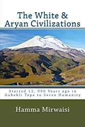The White & Aryan Civilizations: Started 12, 000 Years ago in Gobekli Tepe to Serve Humanity (Caucasian Civilization) (Volume 1)
