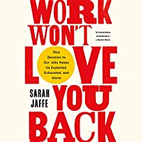 Work Won't Love You Back: How Devotion to Our Jobs Keeps Us Exploited, Exhausted, and Alone