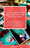 Cricut Maker Tools and Design for the ultimate craft: Illustrated step by step guide to Mastering Cricut design space & Project Ideas to Command use of expressions & explorer air Cricut maker design