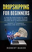 Dropshipping for Beginners: A Step-by-Step Guide to How to Create your first Passive Income with a Dropshipping & Shopify E-Commerce Business and Make Money...