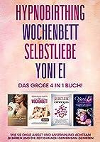 Hypnobirthing - Wochenbett - Selbstliebe - Yoni Ei - Das grosse 4 in 1 Buch: Wie Sie ohne Angst und Anspannung achtsam gebaeren und die Zeit danach gemeinsam geniessen