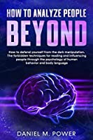 How to Analyze People Beyond: How to Defend yourself from the Dark Manipulation. The Forbidden Techniques for Reading and Influencing People through the Psychology of Human Behavior and Body Language