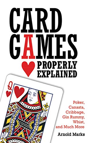 Card Games Properly Explained: Poker Canasta Cribbage Gin Rummy Whist and Much More